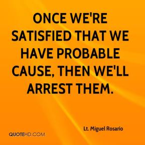 Lt. Miguel Rosario  - Once we're satisfied that we have probable cause, then we'll arrest them.