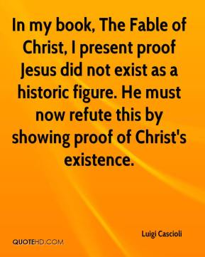 Luigi Cascioli  - In my book, The Fable of Christ, I present proof Jesus did not exist as a historic figure. He must now refute this by showing proof of Christ's existence.