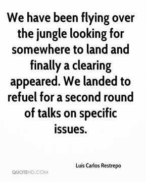 Luis Carlos Restrepo  - We have been flying over the jungle looking for somewhere to land and finally a clearing appeared. We landed to refuel for a second round of talks on specific issues.