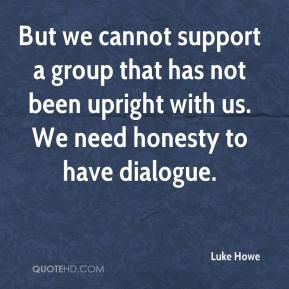 Luke Howe  - But we cannot support a group that has not been upright with us. We need honesty to have dialogue.