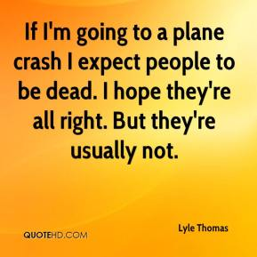 Lyle Thomas  - If I'm going to a plane crash I expect people to be dead. I hope they're all right. But they're usually not.