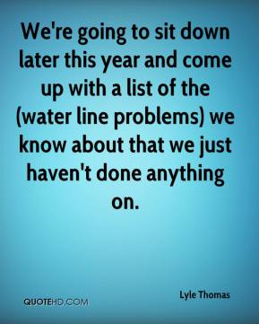 Lyle Thomas  - We're going to sit down later this year and come up with a list of the (water line problems) we know about that we just haven't done anything on.