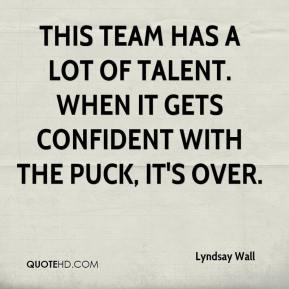 Lyndsay Wall  - This team has a lot of talent. When it gets confident with the puck, it's over.