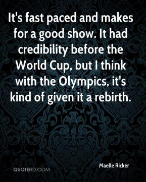Maelle Ricker  - It's fast paced and makes for a good show. It had credibility before the World Cup, but I think with the Olympics, it's kind of given it a rebirth.