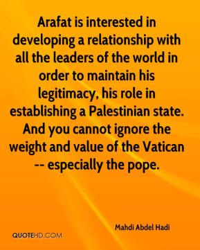 Mahdi Abdel Hadi  - Arafat is interested in developing a relationship with all the leaders of the world in order to maintain his legitimacy, his role in establishing a Palestinian state. And you cannot ignore the weight and value of the Vatican -- especially the pope.