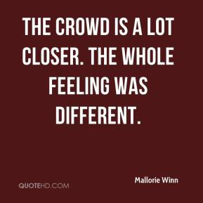 Mallorie Winn  - The crowd is a lot closer. The whole feeling was different.