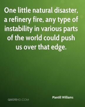Mantill Williams  - One little natural disaster, a refinery fire, any type of instability in various parts of the world could push us over that edge.