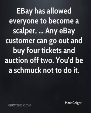 Marc Geiger  - EBay has allowed everyone to become a scalper, ... Any eBay customer can go out and buy four tickets and auction off two. You'd be a schmuck not to do it.