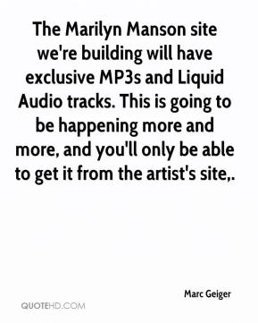 Marc Geiger  - The Marilyn Manson site we're building will have exclusive MP3s and Liquid Audio tracks. This is going to be happening more and more, and you'll only be able to get it from the artist's site.
