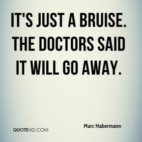 Marc Habermann  - It's just a bruise. The doctors said it will go away.