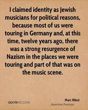 Marc Ribot - I claimed identity as Jewish musicians for political reasons, because most of us were touring in Germany and, at this time, twelve years ago, there was a strong resurgence of Nazism in the places we were touring and part of that was on the music scene.