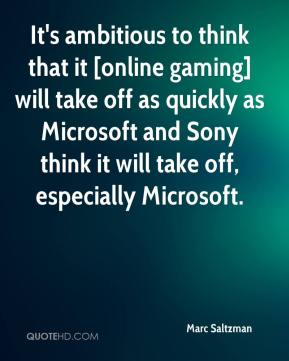Marc Saltzman  - It's ambitious to think that it [online gaming] will take off as quickly as Microsoft and Sony think it will take off, especially Microsoft.