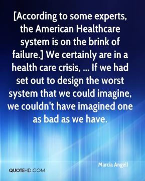 Marcia Angell  - [According to some experts, the American Healthcare system is on the brink of failure.] We certainly are in a health care crisis, ... If we had set out to design the worst system that we could imagine, we couldn't have imagined one as bad as we have.