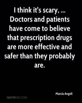 Marcia Angell  - I think it's scary, ... Doctors and patients have come to believe that prescription drugs are more effective and safer than they probably are.