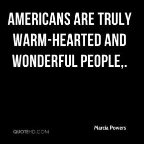 Marcia Powers  - Americans are truly warm-hearted and wonderful people.
