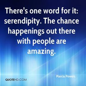 Marcia Powers  - There's one word for it: serendipity. The chance happenings out there with people are amazing.