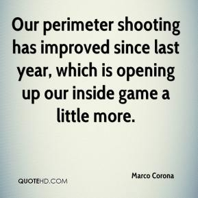 Marco Corona  - Our perimeter shooting has improved since last year, which is opening up our inside game a little more.