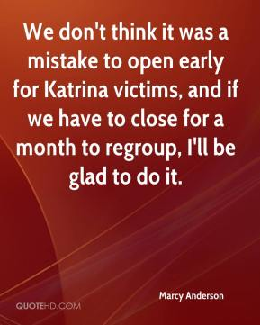 Marcy Anderson  - We don't think it was a mistake to open early for Katrina victims, and if we have to close for a month to regroup, I'll be glad to do it.