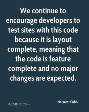 Margaret Cobb  - We continue to encourage developers to test sites with this code because it is layout complete, meaning that the code is feature complete and no major changes are expected.
