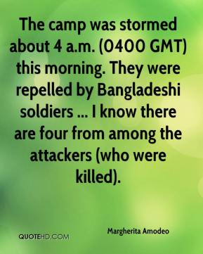 Margherita Amodeo  - The camp was stormed about 4 a.m. (0400 GMT) this morning. They were repelled by Bangladeshi soldiers ... I know there are four from among the attackers (who were killed).
