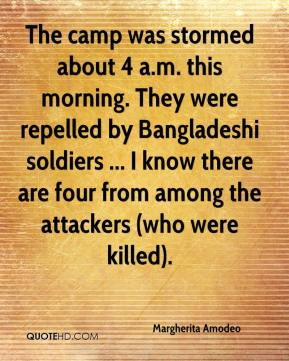 Margherita Amodeo  - The camp was stormed about 4 a.m. this morning. They were repelled by Bangladeshi soldiers ... I know there are four from among the attackers (who were killed).