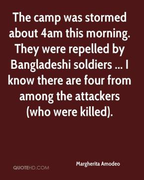 Margherita Amodeo  - The camp was stormed about 4am this morning. They were repelled by Bangladeshi soldiers ... I know there are four from among the attackers (who were killed).