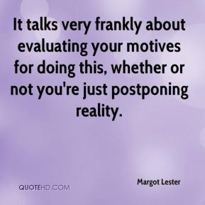 Margot Lester  - It talks very frankly about evaluating your motives for doing this, whether or not you're just postponing reality.
