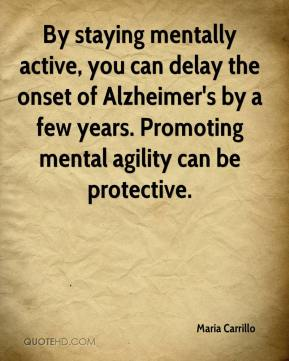 Maria Carrillo  - By staying mentally active, you can delay the onset of Alzheimer's by a few years. Promoting mental agility can be protective.