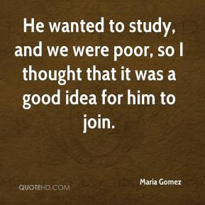 Maria Gomez  - He wanted to study, and we were poor, so I thought that it was a good idea for him to join.