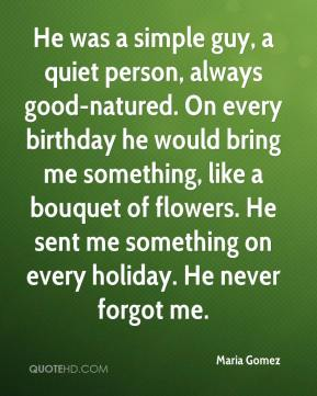 Maria Gomez  - He was a simple guy, a quiet person, always good-natured. On every birthday he would bring me something, like a bouquet of flowers. He sent me something on every holiday. He never forgot me.