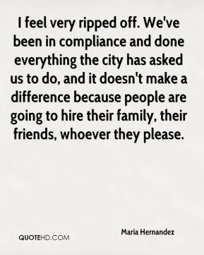 Maria Hernandez  - I feel very ripped off. We've been in compliance and done everything the city has asked us to do, and it doesn't make a difference because people are going to hire their family, their friends, whoever they please.