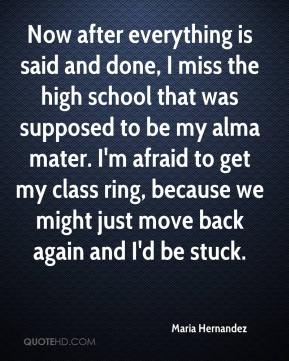 Maria Hernandez  - Now after everything is said and done, I miss the high school that was supposed to be my alma mater. I'm afraid to get my class ring, because we might just move back again and I'd be stuck.