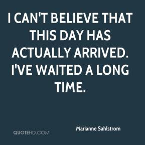 Marianne Sahlstrom  - I can't believe that this day has actually arrived. I've waited a long time.