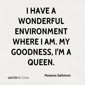 Marianne Sahlstrom  - I have a wonderful environment where I am. My goodness, I'm a queen.
