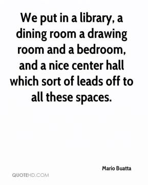 Mario Buatta  - We put in a library, a dining room a drawing room and a bedroom, and a nice center hall which sort of leads off to all these spaces.