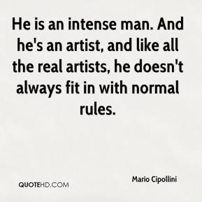 He is an intense man. And he's an artist, and like all the real artists, he doesn't always fit in with normal rules.