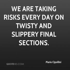 We are taking risks every day on twisty and slippery final sections.
