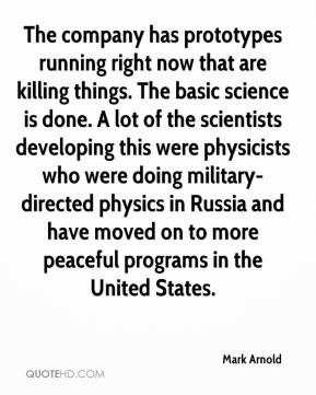 Mark Arnold  - The company has prototypes running right now that are killing things. The basic science is done. A lot of the scientists developing this were physicists who were doing military-directed physics in Russia and have moved on to more peaceful programs in the United States.