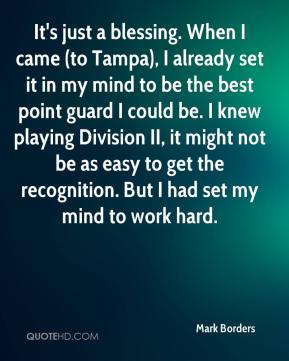 Mark Borders  - It's just a blessing. When I came (to Tampa), I already set it in my mind to be the best point guard I could be. I knew playing Division II, it might not be as easy to get the recognition. But I had set my mind to work hard.