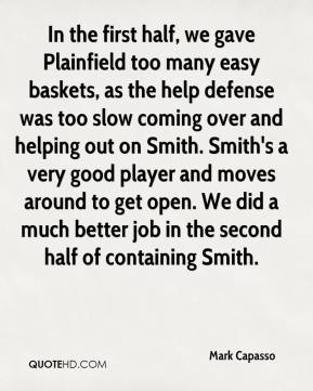 Mark Capasso  - In the first half, we gave Plainfield too many easy baskets, as the help defense was too slow coming over and helping out on Smith. Smith's a very good player and moves around to get open. We did a much better job in the second half of containing Smith.