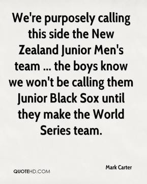 Mark Carter  - We're purposely calling this side the New Zealand Junior Men's team ... the boys know we won't be calling them Junior Black Sox until they make the World Series team.
