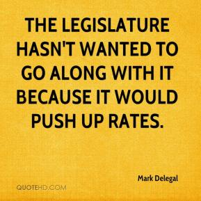 Mark Delegal  - The Legislature hasn't wanted to go along with it because it would push up rates.