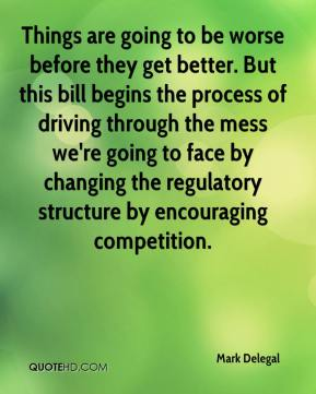 Things are going to be worse before they get better. But this bill begins the process of driving through the mess we're going to face by changing the regulatory structure by encouraging competition.