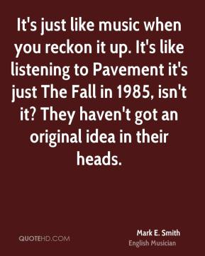 Mark E. Smith - It's just like music when you reckon it up. It's like listening to Pavement it's just The Fall in 1985, isn't it? They haven't got an original idea in their heads.