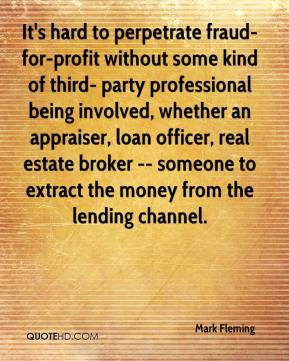 Mark Fleming  - It's hard to perpetrate fraud-for-profit without some kind of third- party professional being involved, whether an appraiser, loan officer, real estate broker -- someone to extract the money from the lending channel.