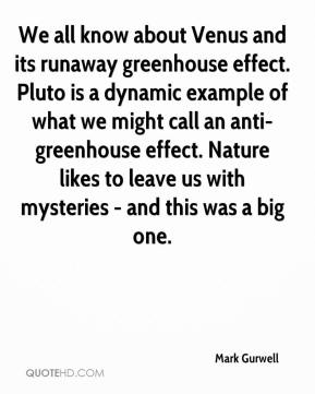 We all know about Venus and its runaway greenhouse effect. Pluto is a dynamic example of what we might call an anti-greenhouse effect. Nature likes to leave us with mysteries - and this was a big one.