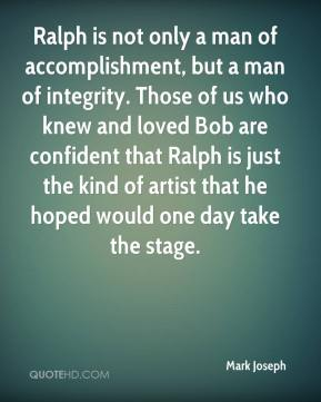 Ralph is not only a man of accomplishment, but a man of integrity. Those of us who knew and loved Bob are confident that Ralph is just the kind of artist that he hoped would one day take the stage.