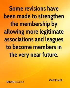 Mark Joseph  - Some revisions have been made to strengthen the membership by allowing more legitimate associations and leagues to become members in the very near future.