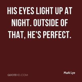 Mark Lye  - His eyes light up at night. Outside of that, he's perfect.