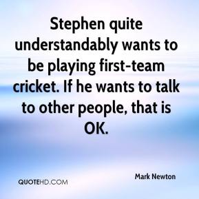 Mark Newton  - Stephen quite understandably wants to be playing first-team cricket. If he wants to talk to other people, that is OK.